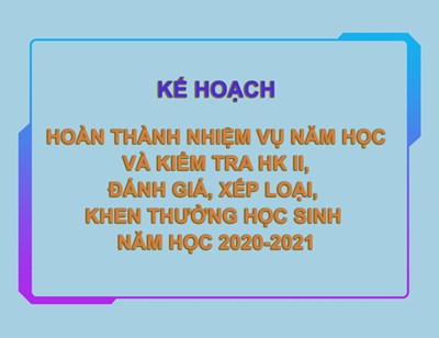 Kế hoạch hoàn thành nhiệm vụ năm học và kiểm tra hk ii, đánh giá xếp loại khen thưởng học sinh năm học 2020-2021